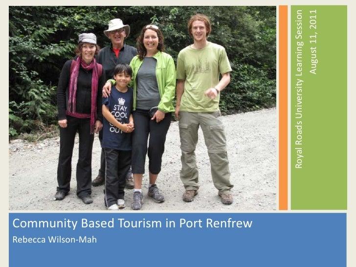 Community Based Tourism in Port Renfrew  <br />Rebecca Wilson-Mah<br />Royal Roads University Learning Session<br /> Augus...