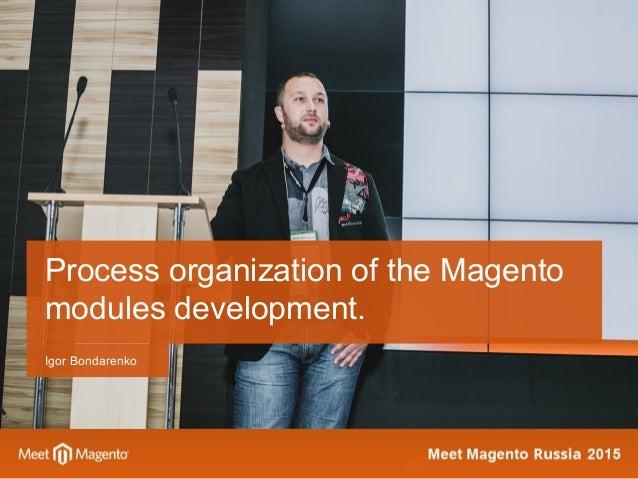 Igor Bondarenko Process organization of the Magento modules development.