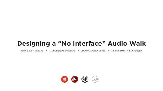 "Designing a ""No Interface"" Audio Walk Edith Terte Andersen * Tilde Aagaard Pedersen * Anders Sundnes Løvlie * IT-Universit..."