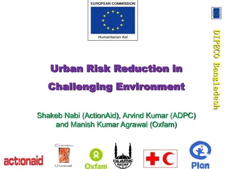 DIPECO Bangladesh   Urban Risk Reduction in   Challenging EnvironmentShakeb Nabi (ActionAid), Arvind Kumar (ADPC)    and M...