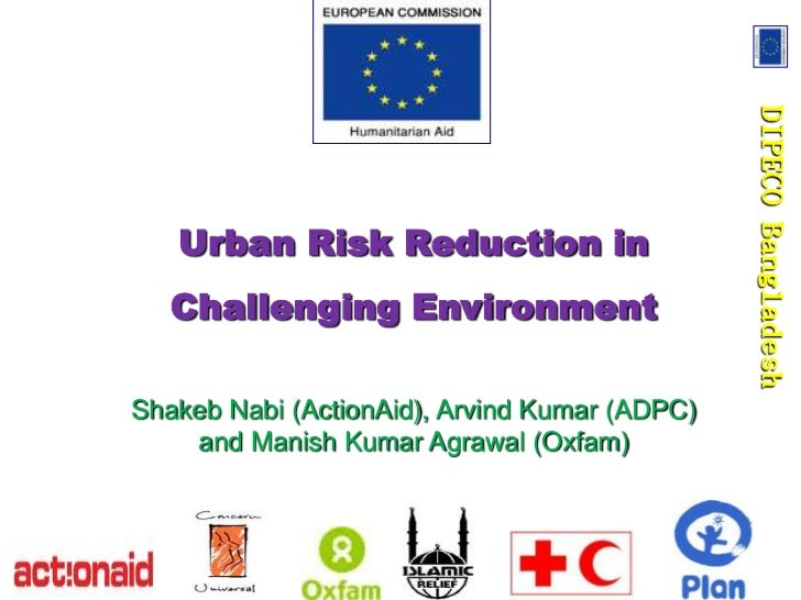 DIPECO Bangladesh   Urban Risk Reduction in   Challenging EnvironmentShakeb Nabi (ActionAid), Arvind Kumar (ADPC)    and M...