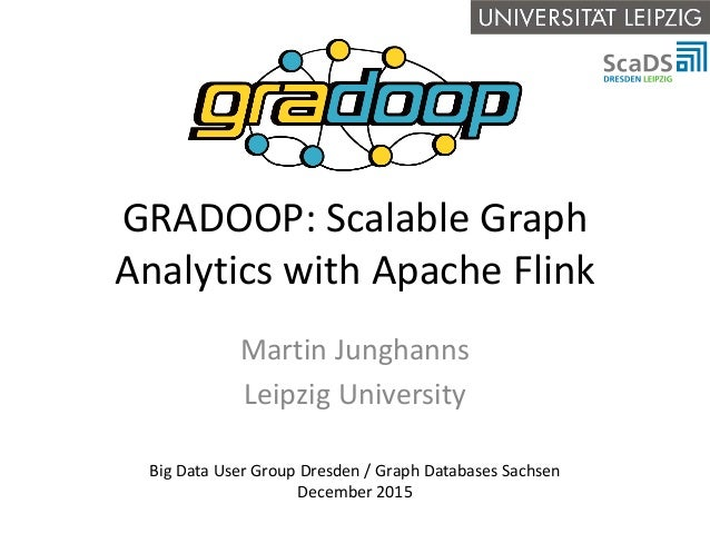 GRADOOP: Scalable Graph Analytics with Apache Flink Martin Junghanns Leipzig University Big Data User Group Dresden / Grap...