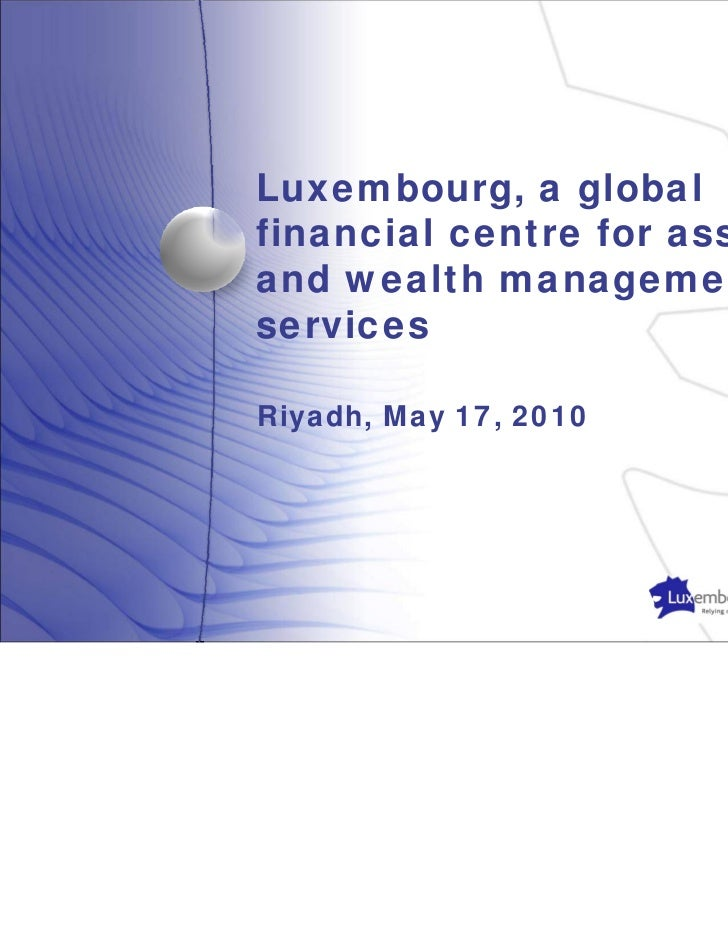 Luxembourg, a globalfinancial centre for assetand wealth managementservicesRiyadh, May 17, 2010