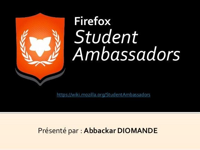 Présenté par : Abbackar DIOMANDE Firefox Student Ambassadors https://wiki.mozilla.org/StudentAmbassadors