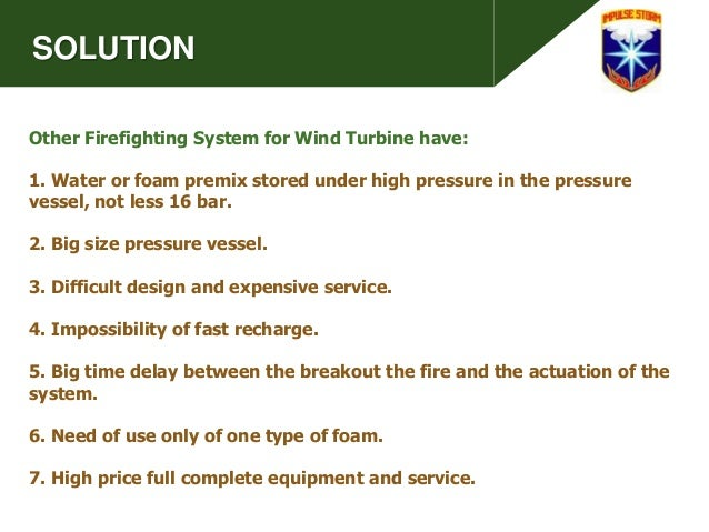 SOLUTION Other Firefighting System for Wind Turbine have: 1. Water or foam premix stored under high pressure in the pressu...