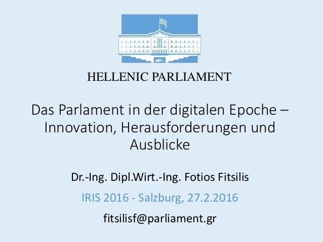 Das Parlament in der digitalen Epoche – Innovation, Herausforderungen und Ausblicke Dr.-Ing. Dipl.Wirt.-Ing. Fotios Fitsil...