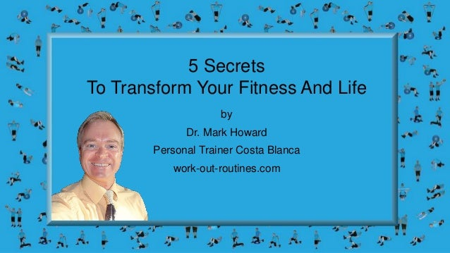 5 Secrets To Transform Your Fitness And Life by Dr. Mark Howard Personal Trainer Costa Blanca work-out-routines.com