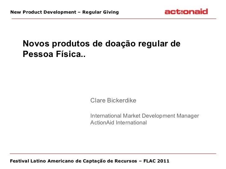 Novos produtos de doação regular de Pessoa Física.. Clare Bickerdike International Market Development Manager  ActionAid...