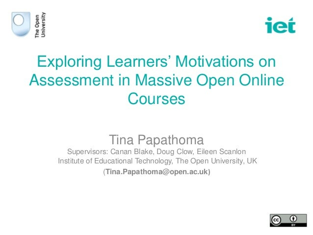 Exploring Learners' Motivations on Assessment in Massive Open Online Courses Tina Papathoma Supervisors: Canan Blake, Doug...