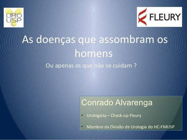 As doenças que assombram os homens  Ou apenas os que não se cuidam ?   Conrado Alvarenga Urologista - Check-up Fleury  Mem...