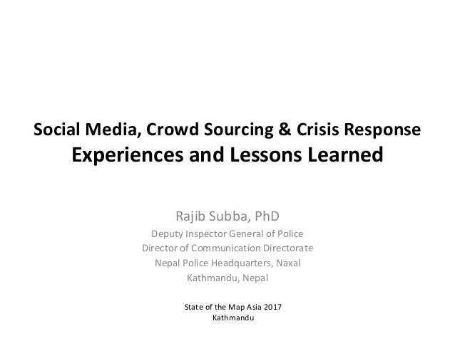 Social	Media,	Crowd	Sourcing	&	Crisis	Response Experiences	and	Lessons	Learned Rajib	Subba,	PhD Deputy	Inspector	General	o...