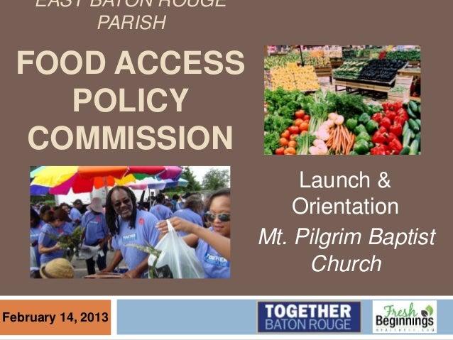 EAST BATON ROUGE PARISH FOOD ACCESS POLICY COMMISSION Launch & Orientation Mt. Pilgrim Baptist Church February 14, 2013