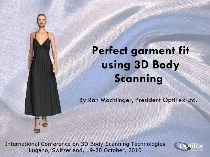 Perfect garment fit using 3D Body Scanning  By Ran Machtinger, President OptiTex Ltd. International Conference on 3D Body ...