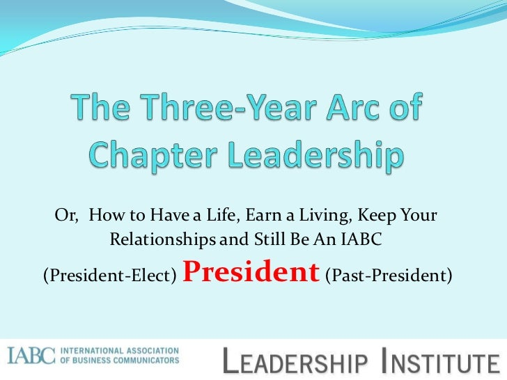 Or, How to Have a Life, Earn a Living, Keep Your       Relationships and Still Be An IABC(President-Elect)   President (Pa...