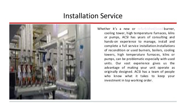 Installation Service  Whether it's a new or refurbished/used burner,  cooling tower, high temperature furnaces, kilns  or ...