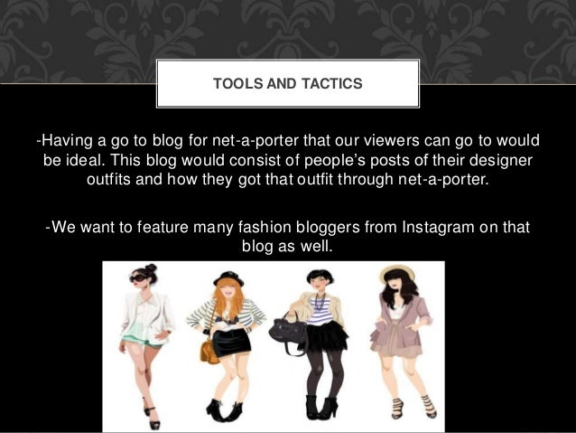 TOOLS AND TACTICS  -Having a go to blog for net-a-porter that our viewers can go to would  be ideal. This blog would consi...