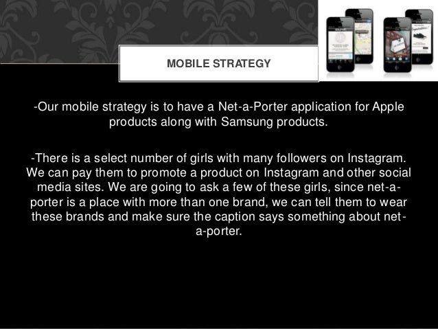 MOBILE STRATEGY  -Our mobile strategy is to have a Net-a-Porter application for Apple  products along with Samsung product...