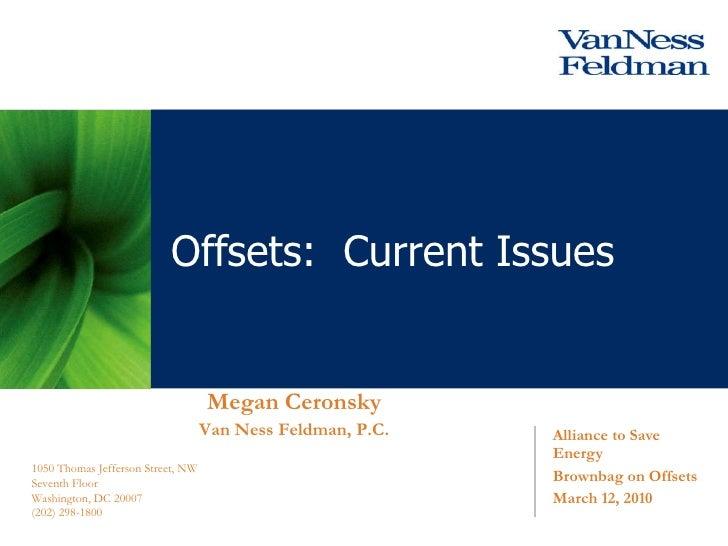 Alliance to Save Energy Brownbag on Offsets March 12, 2010 Offsets:  Current Issues Megan Ceronsky Van Ness Feldman, P.C. ...