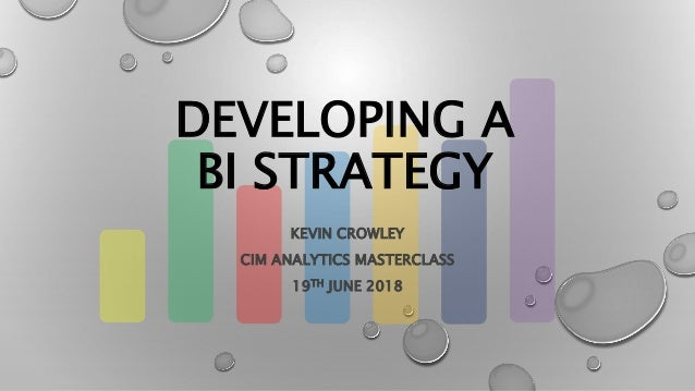 DEVELOPING A BI STRATEGY KEVIN CROWLEY CIM ANALYTICS MASTERCLASS 19TH JUNE 2018