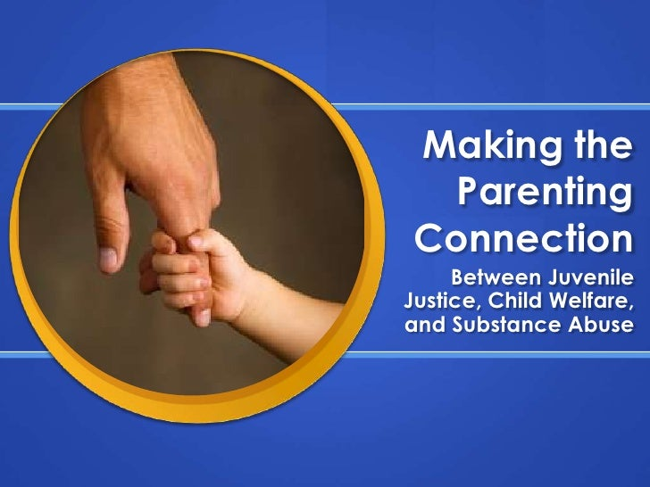 Making the Parenting Connection<br />Between Juvenile Justice, Child Welfare, and Substance Abuse<br />