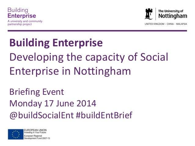 Building EnterpriseDeveloping the capacity of SocialEnterprise in NottinghamBriefing EventMonday 17 June 2014@buildSocialE...