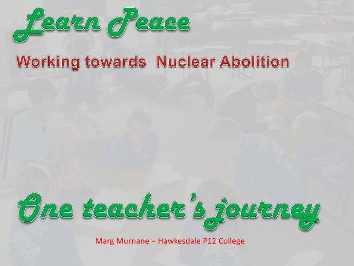 Learn Peace <br />Working towards  Nuclear Abolition<br />One teacher's journey<br />Marg Murnane – Hawkesdale P12 College...