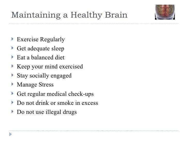 Maintaining a Healthy Brain <ul><li>Exercise Regularly </li></ul><ul><li>Get adequate sleep </li></ul><ul><li>Eat a balanc...