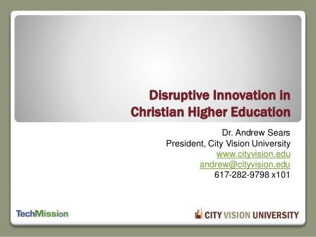 Dr. Andrew Sears President, City Vision University www.cityvision.edu andrew@cityvision.edu 617-282-9798 x101 Disruptive I...