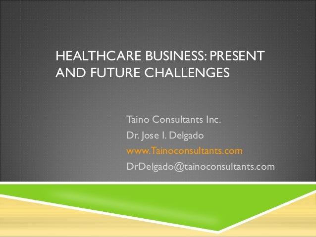 HEALTHCARE BUSINESS: PRESENT AND FUTURE CHALLENGES Taino Consultants Inc. Dr. Jose I. Delgado www.Tainoconsultants.com DrD...
