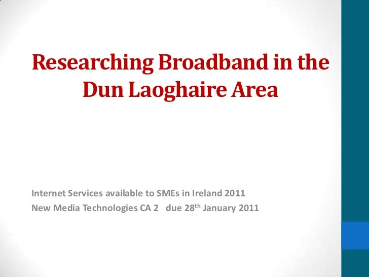Researching Broadband in the Dun Laoghaire Area<br />Internet Services available to SMEs in Ireland 2011<br />New Media Te...
