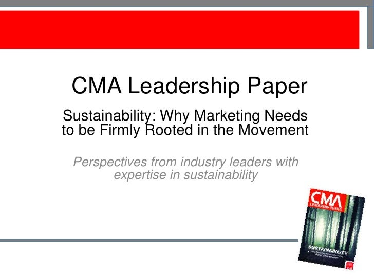 CMA Leadership PaperSustainability: Why Marketing Needsto be Firmly Rooted in the Movement Perspectives from industry lead...