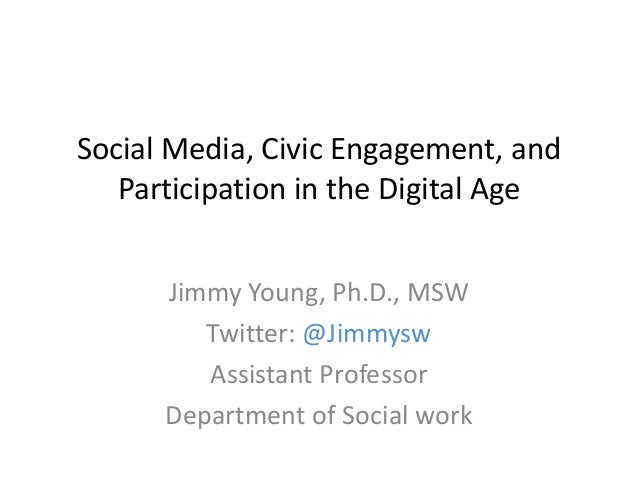 Social Media, Civic Engagement, and Participation in the Digital Age Jimmy Young, Ph.D., MSW Twitter: @Jimmysw Assistant P...