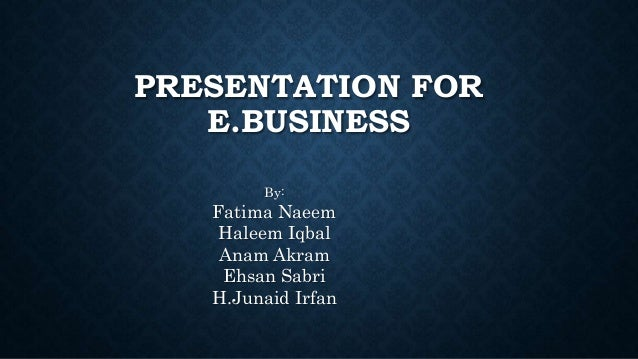 PRESENTATION FOR E.BUSINESS By: Fatima Naeem Haleem Iqbal Anam Akram Ehsan Sabri H.Junaid Irfan