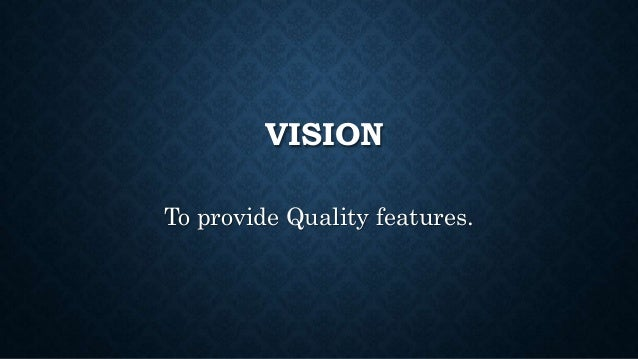 VISION To provide Quality features.