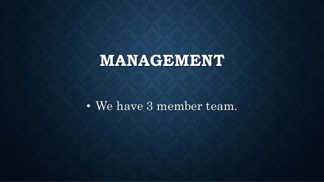 MANAGEMENT • We have 3 member team.