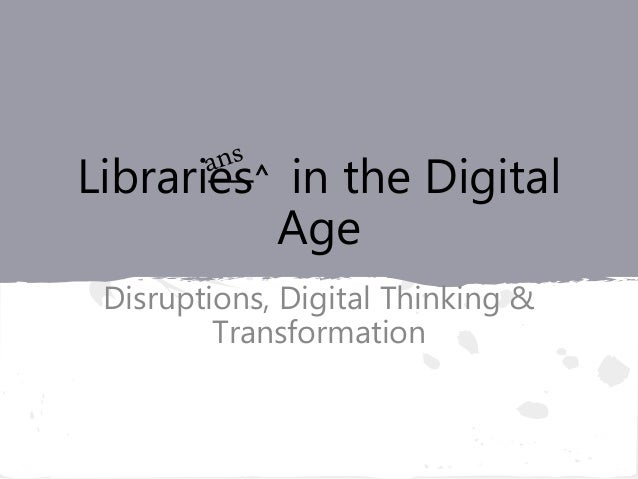 Libraries^ in the Digital Age Disruptions, Digital Thinking & Transformation