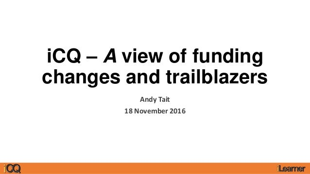 iCQ – A view of funding changes and trailblazers Andy Tait 18 November 2016