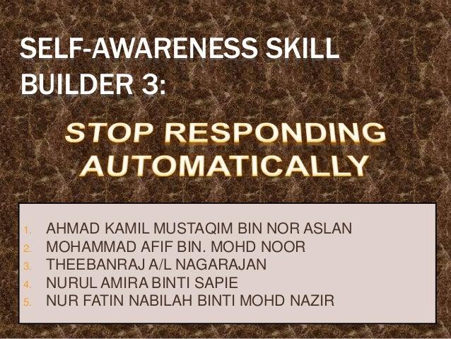 SELF-AWARENESS SKILL BUILDER 3: 1. AHMAD KAMIL MUSTAQIM BIN NOR ASLAN 2. MOHAMMAD AFIF BIN. MOHD NOOR 3. THEEBANRAJ A/L NA...