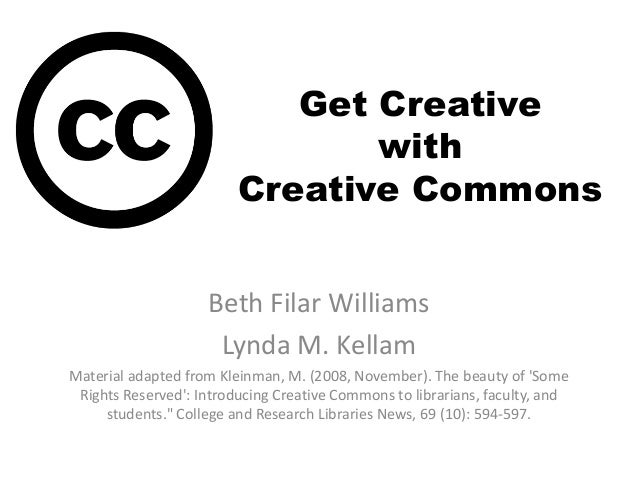 Get Creative with Creative Commons Beth Filar Williams Lynda M. Kellam Material adapted from Kleinman, M. (2008, November)...