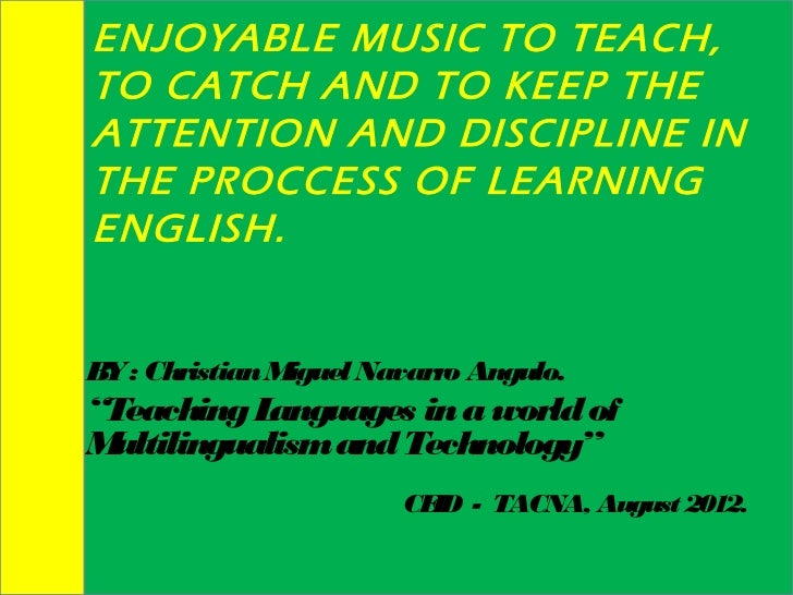 ENJOYABLE MUSIC TO TEACH,TO CATCH AND TO KEEP THEATTENTION AND DISCIPLINE INTHE PROCCESS OF LEARNINGENGLISH.B : Christian ...