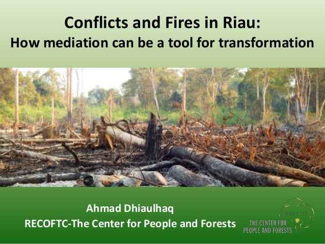 Conflicts and Fires in Riau: How mediation can be a tool for transformation Ahmad Dhiaulhaq RECOFTC-The Center for People ...