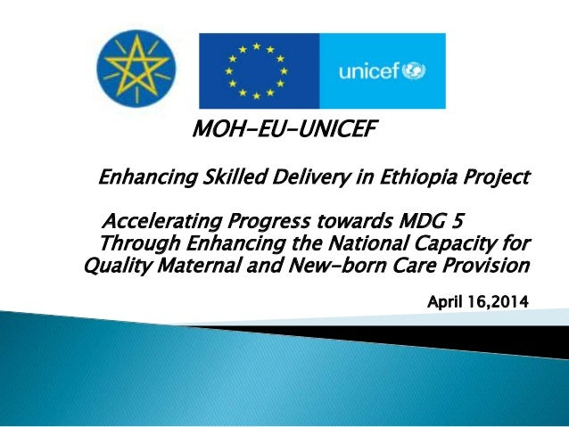 MOH-EU-UNICEF Enhancing Skilled Delivery in Ethiopia Project Accelerating Progress towards MDG 5 Through Enhancing the Nat...
