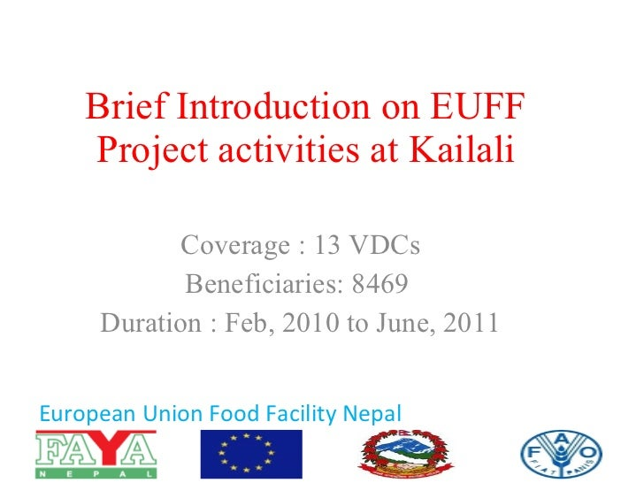 Brief Introduction on EUFF Project activities at Kailali Coverage : 13 VDCs Beneficiaries: 8469  Duration : Feb, 2010 to J...