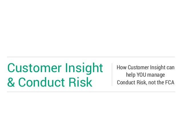 Customer Insight & Conduct Risk How Customer Insight can help YOU manage Conduct Risk, not the FCA