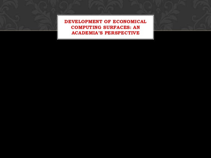 DEVELOPMENT OF ECONOMICAL  COMPUTING SURFACES: AN  ACADEMIA'S PERSPECTIVE