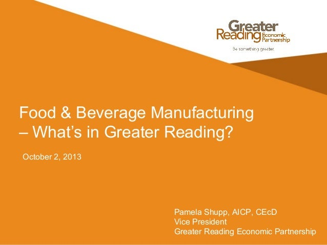 Food & Beverage Manufacturing – What's in Greater Reading? October 2, 2013 Pamela Shupp, AICP, CEcD Vice President Greater...