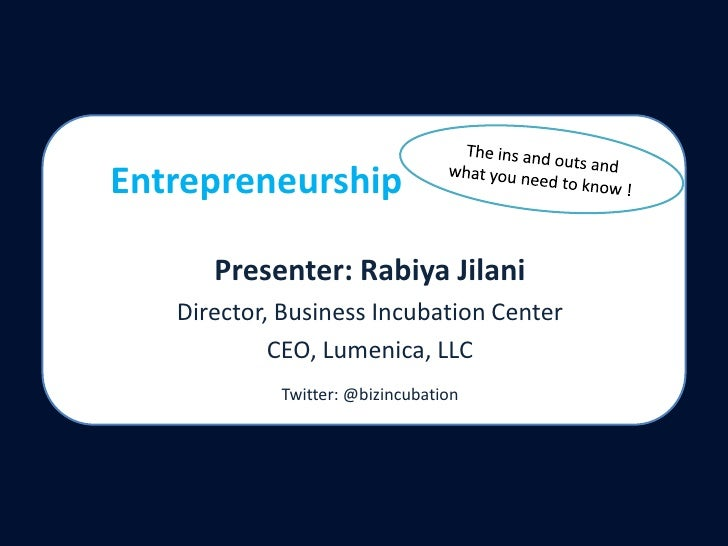 The ins and outs and what you need to know !<br />Entrepreneurship<br />Presenter: RabiyaJilani<br />Director, Business In...