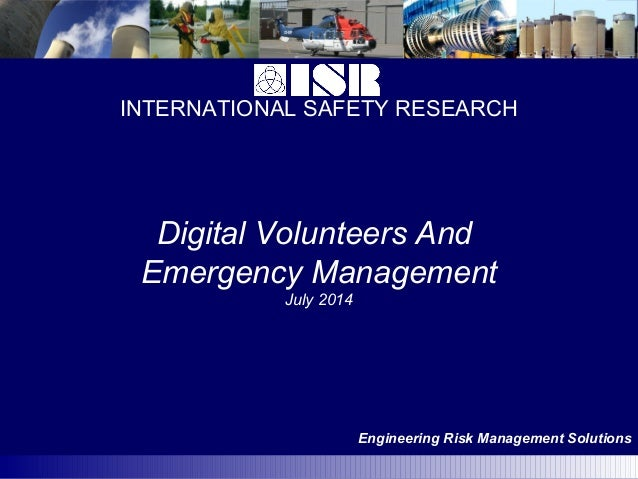 INTERNATIONAL SAFETY RESEARCH Engineering Risk Management Solutions Digital Volunteers And Emergency Management July 2014