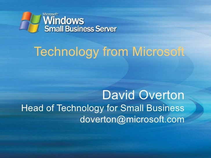 Technology from Microsoft David Overton Head of Technology for Small Business [email_address]