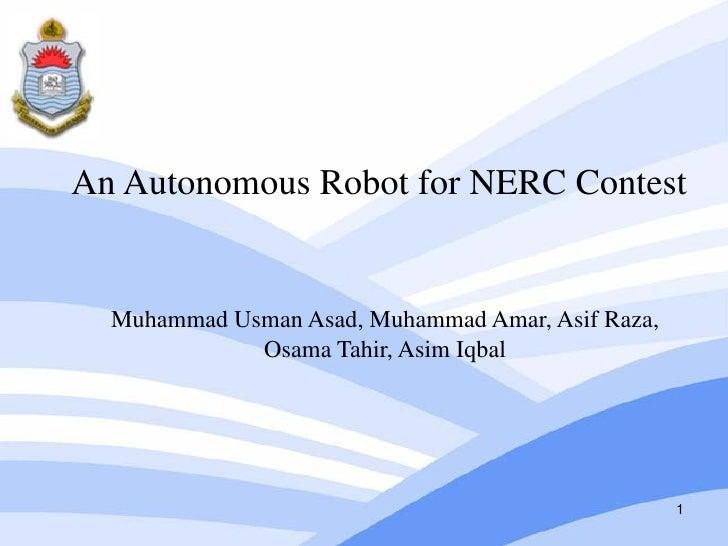 An Autonomous Robot for NERC Contest  Muhammad Usman Asad, Muhammad Amar, Asif Raza,             Osama Tahir, Asim Iqbal  ...